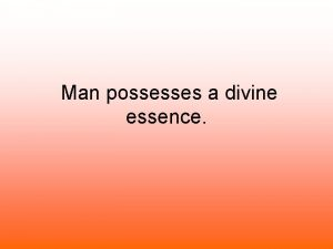 Man possesses a divine essence Man possesses a