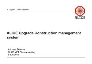 ALICE Upgrade Construction management system Adriana Telesca ALICE