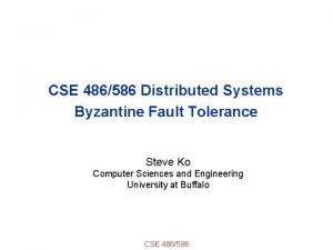 CSE 486586 Distributed Systems Byzantine Fault Tolerance Steve