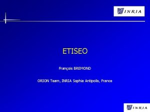 ETISEO Franois BREMOND ORION Team INRIA Sophia Antipolis