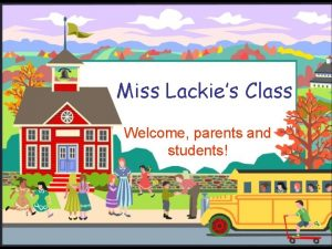 Miss Lackies Class Welcome parents and students Welcome