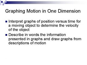 Graphing Motion in One Dimension Interpret graphs of
