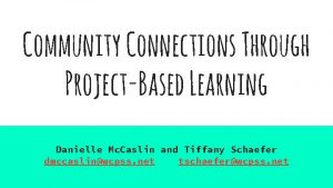 Community Connections Through ProjectBased Learning Danielle Mc Caslin