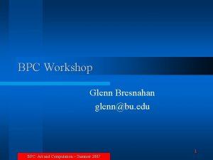 BPC Workshop Glenn Bresnahan glennbu edu 1 BPC