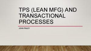 TPS LEAN MFG AND TRANSACTIONAL PROCESSES JOHN FINLEY
