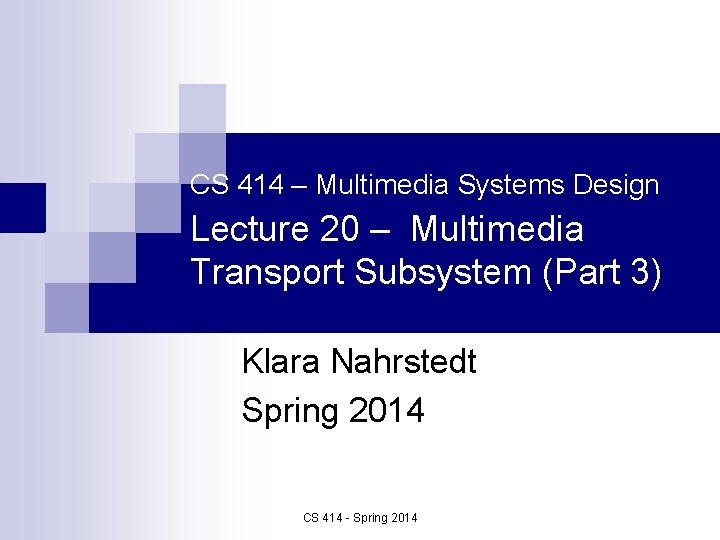 CS 414 Multimedia Systems Design Lecture 20 Multimedia