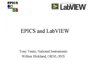 EPICS and Lab VIEW Tony Vento National Instruments
