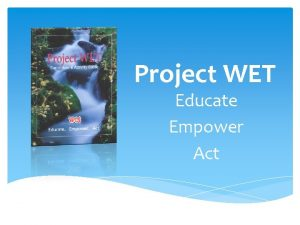 Project WET Educate Empower Act The Mission of