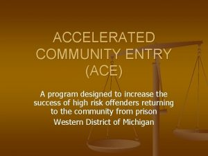 ACCELERATED COMMUNITY ENTRY ACE A program designed to