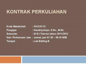 KONTRAK PERKULIAHAN Kode Matakuliah MKB 08105 Pengajar Handriyotopo