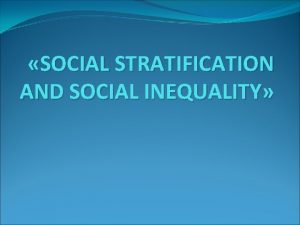 SOCIAL STRATIFICATION AND SOCIAL INEQUALITY Social inequality refers