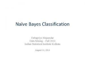 Nave Bayes Classification Debapriyo Majumdar Data Mining Fall