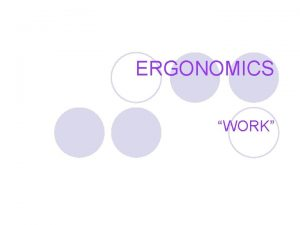 ERGONOMICS WORK WHAT IS WORK l Work can