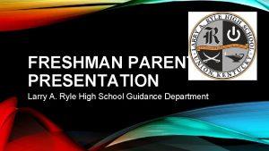 FRESHMAN PARENT PRESENTATION Larry A Ryle High School