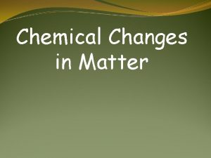 Chemical Changes in Matter A chemical change is