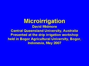 Microirrigation David Midmore Central Queensland University Australia Presented