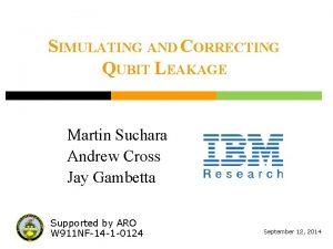 SIMULATING AND CORRECTING QUBIT LEAKAGE Martin Suchara Andrew