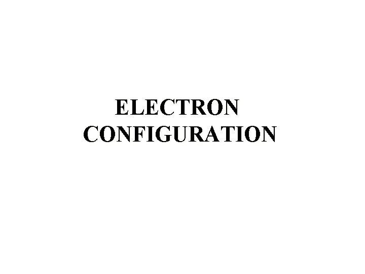 ELECTRON CONFIGURATION Electron Configuration Electron configuration is a