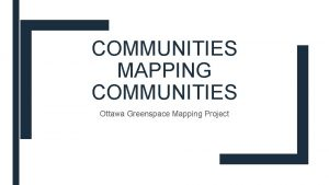COMMUNITIES MAPPING COMMUNITIES Ottawa Greenspace Mapping Project Outline