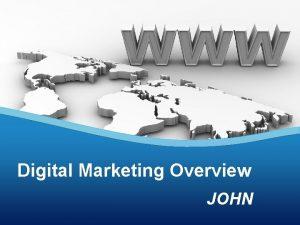 Digital Marketing Overview JOHN Agenda Digital marketing overview