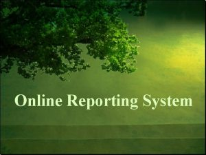 Online Reporting System Objectives Understand the role and