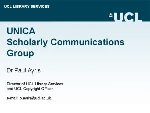 UCL LIBRARY SERVICES UNICA Scholarly Communications Group Dr