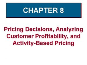 CHAPTER 8 Pricing Decisions Analyzing Customer Profitability and