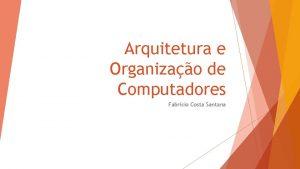 Arquitetura e Organizao de Computadores Fabrcio Costa Santana