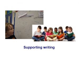 Supporting writing WHAT DOES WRITING LOOK LIKE IN