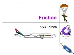 Friction KS 3 Forces Friction always tries to