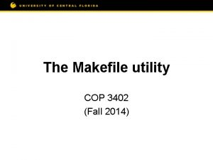 The Makefile utility COP 3402 Fall 2014 Motivation