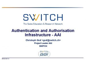 Authentication and Authorisation Infrastructure AAI Christoph Graf grafswitch
