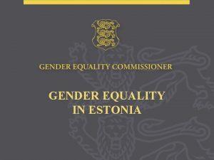 GENDER EQUALITY IN ESTONIA Positive aspects in Estonia