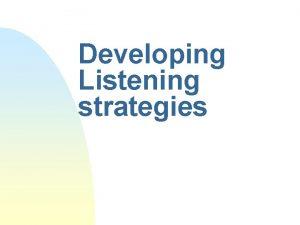 Developing Listening strategies Listening strategies Listening strategies are
