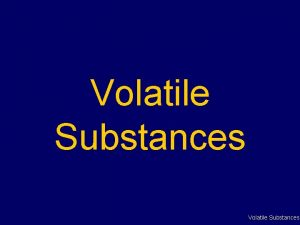 Volatile Substances Volatile Substances Commonly referred to as