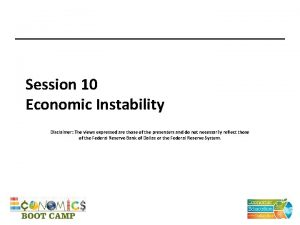 Session 10 Economic Instability Disclaimer The views expressed