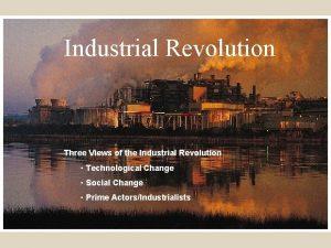 Industrial Revolution Three Views of the Industrial Revolution