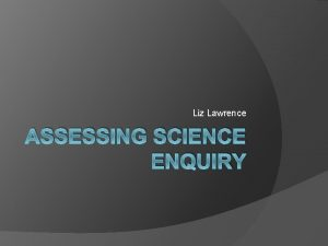 Liz Lawrence ASSESSING SCIENCE ENQUIRY Discussion What challenges