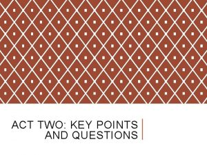 ACT TWO KEY POINTS AND QUESTIONS ACT TWO