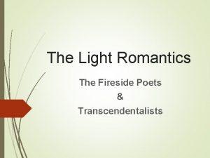 The Light Romantics The Fireside Poets Transcendentalists Romanticism