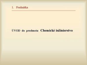 1 Prednka VOD do predmetu Chemick ininierstvo Chemick