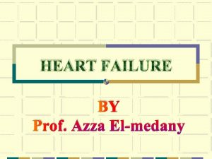 HEART FAILURE BY Prof Azza Elmedany Heart failure