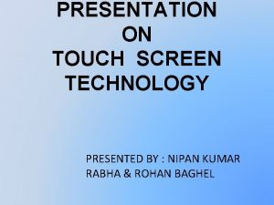 PRESENTATION ON TOUCH SCREEN TECHNOLOGY PRESENTED BY NIPAN