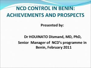 NCD CONTROL IN BENIN ACHIEVEMENTS AND PROSPECTS Presented