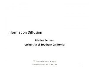 Information Diffusion Kristina Lerman University of Southern California