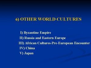 6 OTHER WORLD CULTURES I Byzantine Empire II