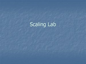 Scaling Lab Scaling outline n n n First