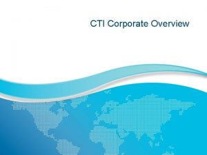 CTI Corporate Overview A Snapshot of CTI Years