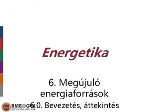 Energetika 6 Megjul energiaforrsok 6 0 Bevezets ttekints