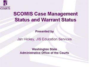 SCOMIS Case Management Status and Warrant Status Presented